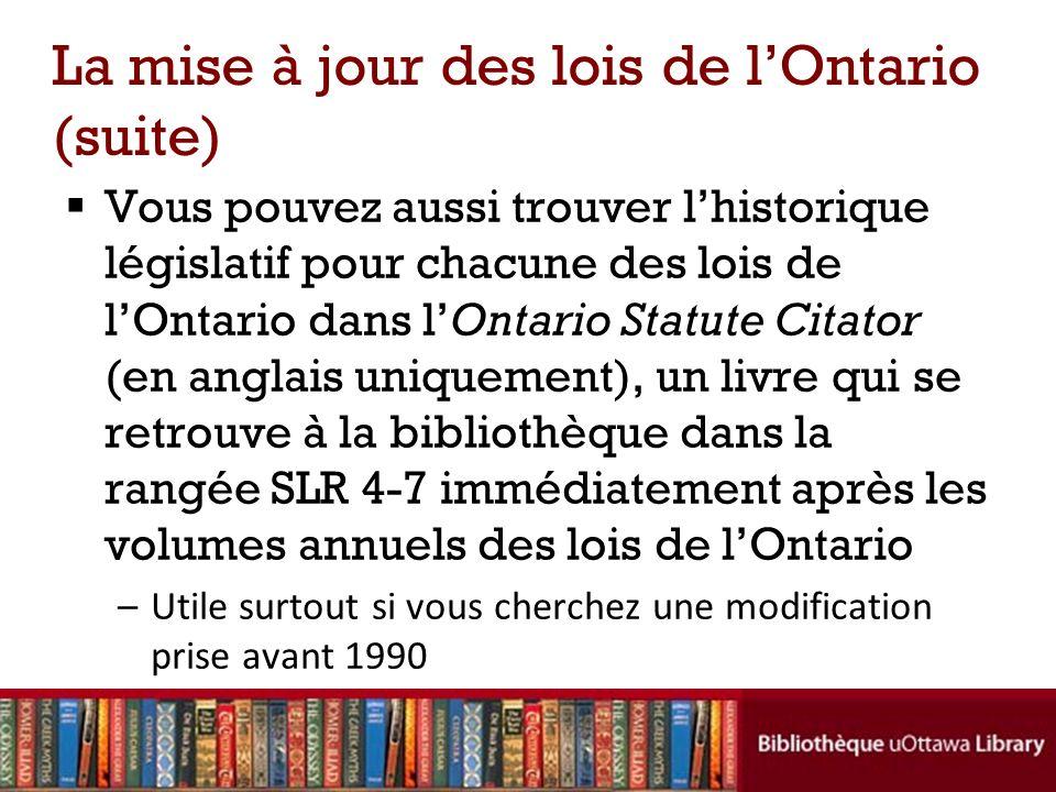 La mise à jour des lois de lOntario (suite) Vous pouvez aussi trouver lhistorique législatif pour chacune des lois de lOntario dans lOntario Statute C