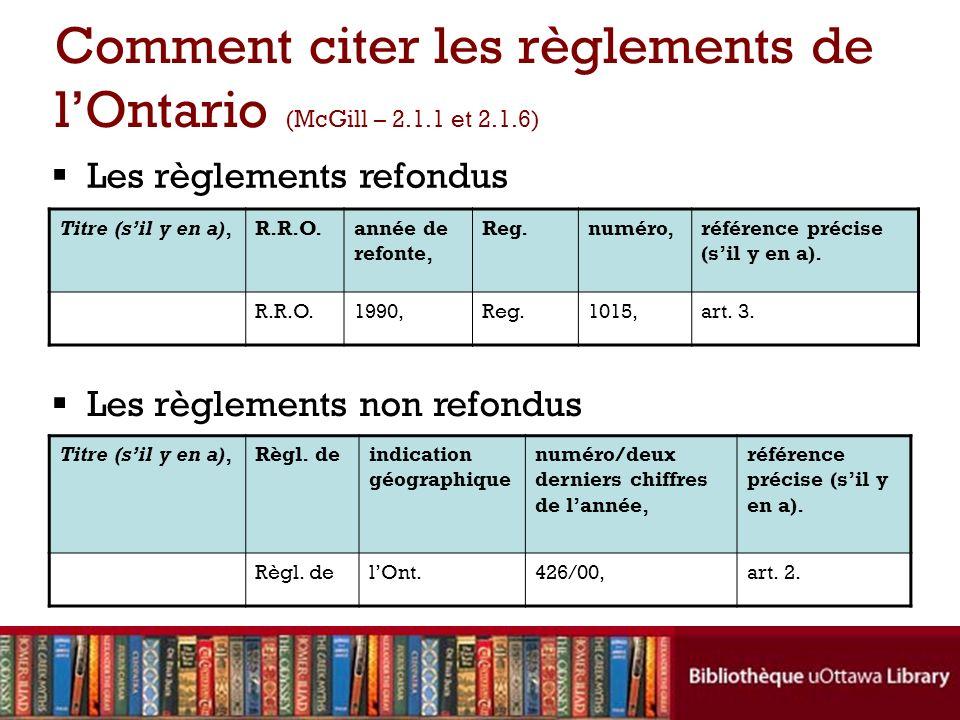 Comment citer les règlements de lOntario (McGill – 2.1.1 et 2.1.6) Les règlements refondus Les règlements non refondus Titre (sil y en a),R.R.O.année