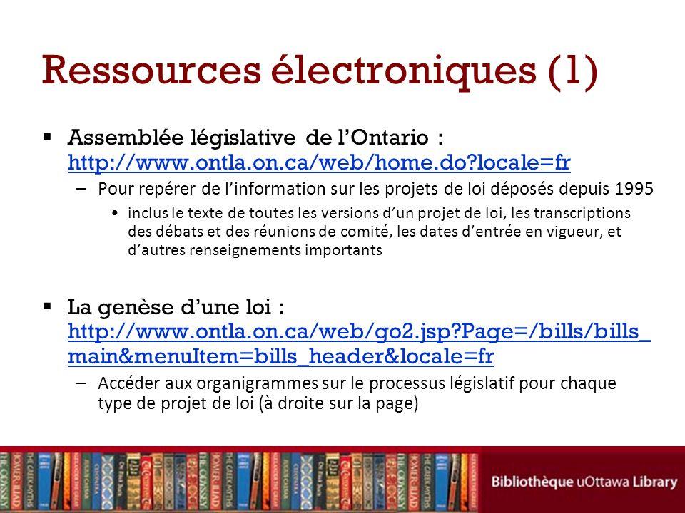 Ressources électroniques (1) Assemblée législative de lOntario : http://www.ontla.on.ca/web/home.do?locale=fr http://www.ontla.on.ca/web/home.do?local