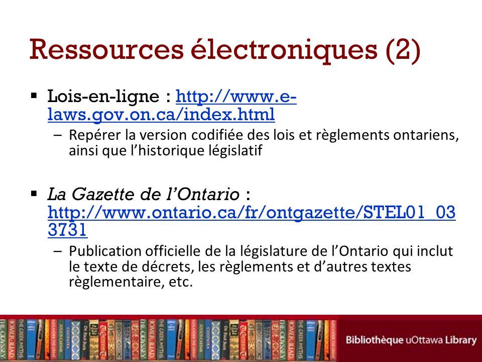 Ressources électroniques (2) Lois-en-ligne : http://www.e- laws.gov.on.ca/index.htmlhttp://www.e- laws.gov.on.ca/index.html –Repérer la version codifi
