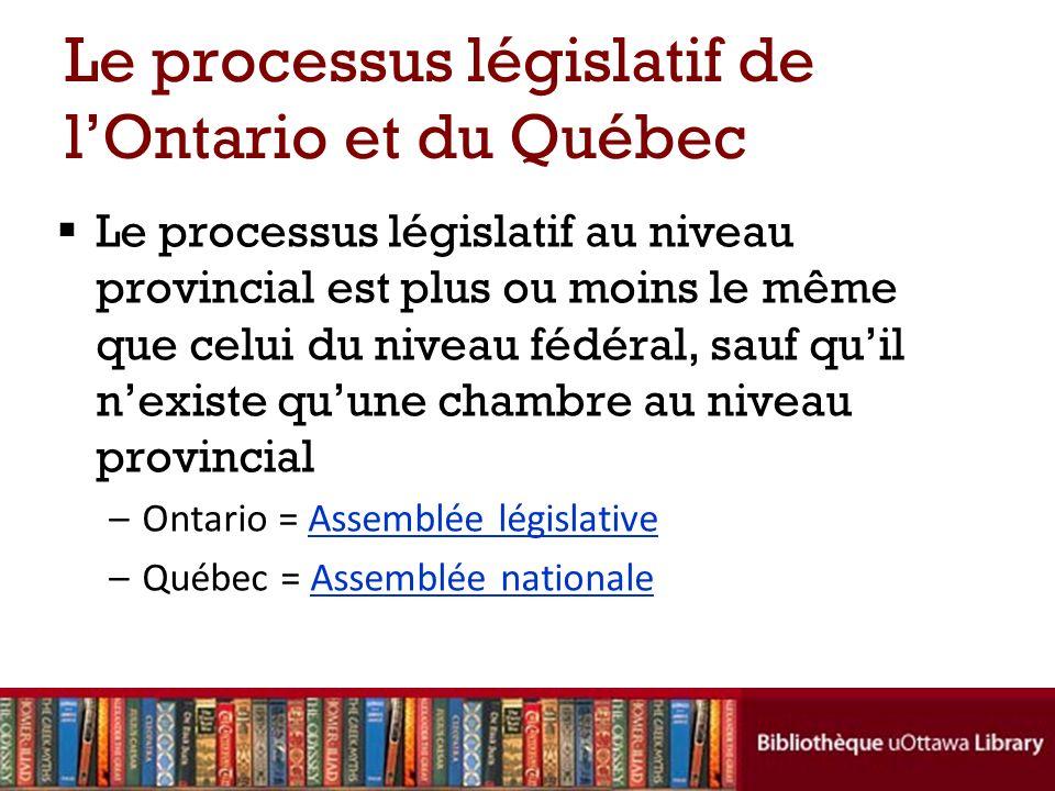 Le processus législatif de lOntario et du Québec Le processus législatif au niveau provincial est plus ou moins le même que celui du niveau fédéral, s