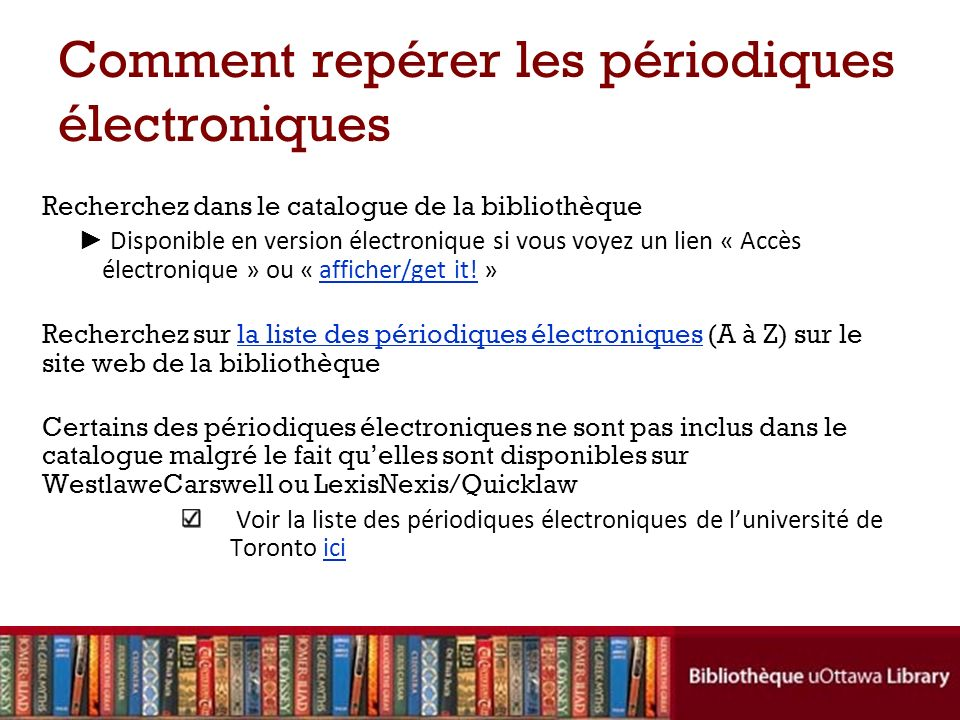 Comment repérer les périodiques électroniques Recherchez dans le catalogue de la bibliothèque Disponible en version électronique si vous voyez un lien « Accès électronique » ou « afficher/get it.