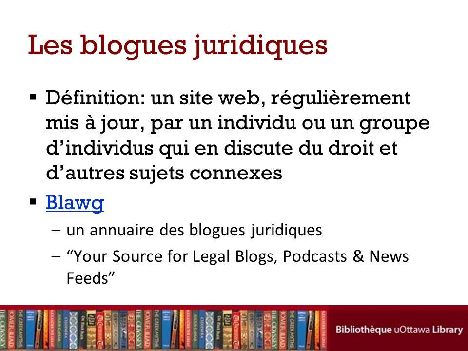 Les blogues juridiques Définition: un site web, régulièrement mis à jour, par un individu ou un groupe dindividus qui en discute du droit et dautres sujets connexes Blawg –un annuaire des blogues juridiques –Your Source for Legal Blogs, Podcasts & News Feeds