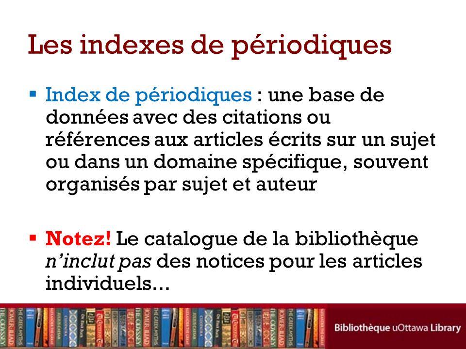 Les indexes de périodiques Index de périodiques : une base de données avec des citations ou références aux articles écrits sur un sujet ou dans un domaine spécifique, souvent organisés par sujet et auteur Notez.