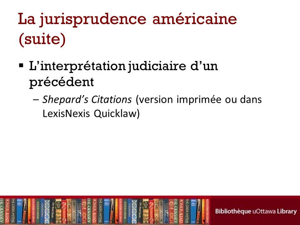 La jurisprudence américaine (suite) Linterprétation judiciaire dun précédent –Shepards Citations (version imprimée ou dans LexisNexis Quicklaw)