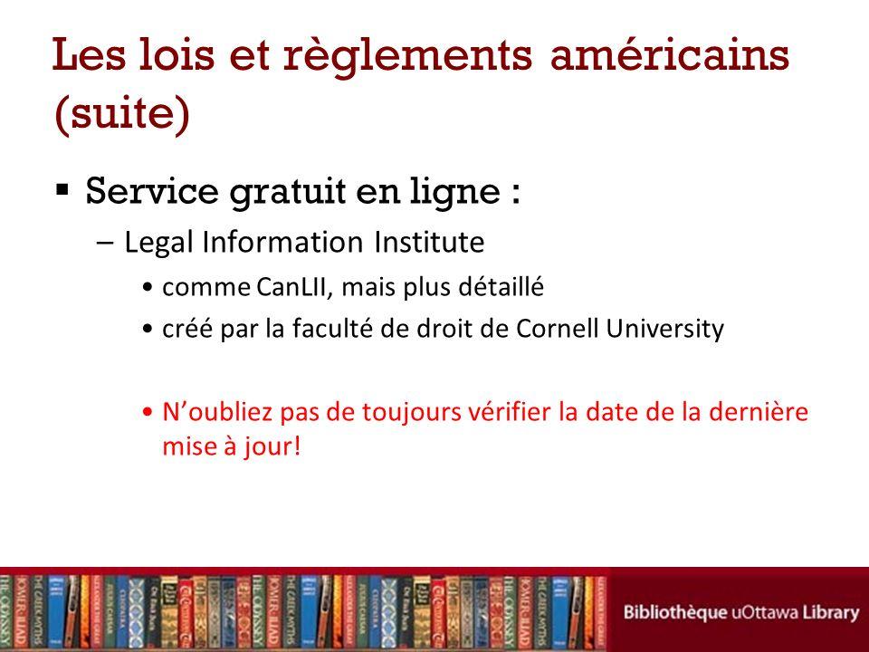 Les lois et règlements américains (suite) Service gratuit en ligne : –Legal Information Institute comme CanLII, mais plus détaillé créé par la faculté de droit de Cornell University Noubliez pas de toujours vérifier la date de la dernière mise à jour!