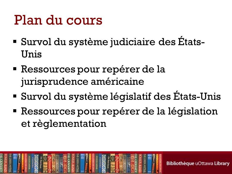 Plan du cours Survol du système judiciaire des États- Unis Ressources pour repérer de la jurisprudence américaine Survol du système législatif des États-Unis Ressources pour repérer de la législation et règlementation
