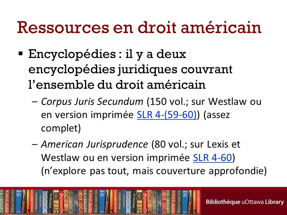 Ressources en droit américain Encyclopédies : il y a deux encyclopédies juridiques couvrant lensemble du droit américain –Corpus Juris Secundum (150 vol.; sur Westlaw ou en version imprimée SLR 4-(59-60)) (assez complet)SLR 4-(59-60) –American Jurisprudence (80 vol.; sur Lexis et Westlaw ou en version imprimée SLR 4-60) (nexplore pas tout, mais couverture approfondie)SLR 4-60