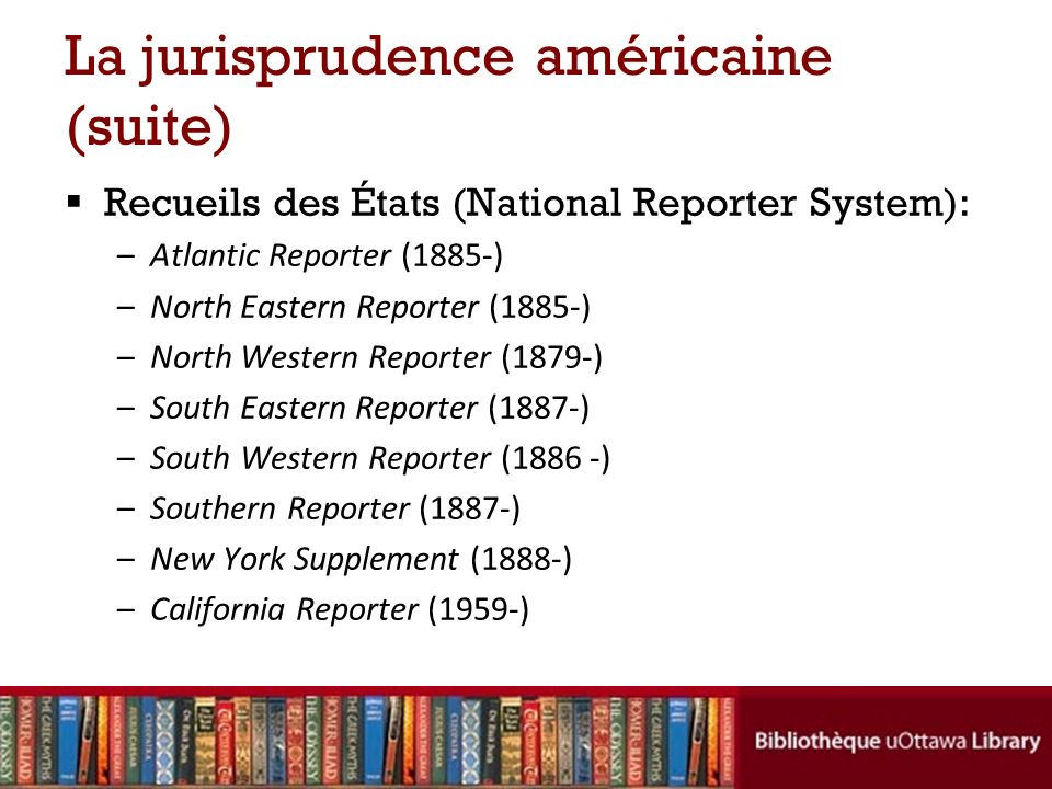 La jurisprudence américaine (suite) Recueils des États (National Reporter System): –Atlantic Reporter (1885-) –North Eastern Reporter (1885-) –North Western Reporter (1879-) –South Eastern Reporter (1887-) –South Western Reporter (1886 -) –Southern Reporter (1887-) –New York Supplement (1888-) –California Reporter (1959-)