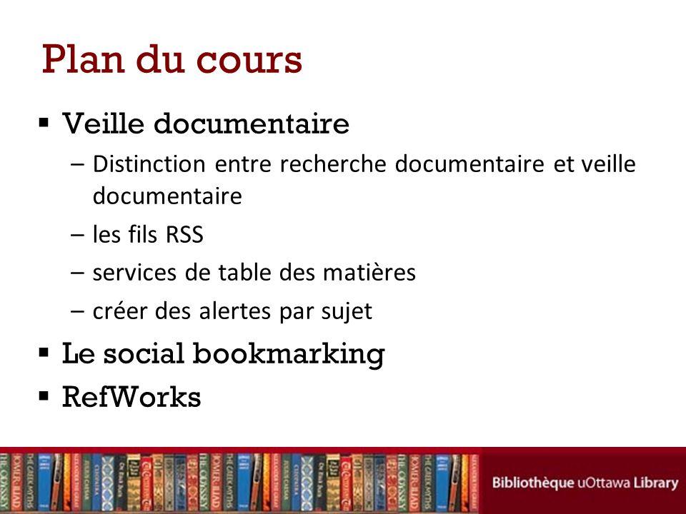 Plan du cours Veille documentaire –Distinction entre recherche documentaire et veille documentaire –les fils RSS –services de table des matières –créer des alertes par sujet Le social bookmarking RefWorks