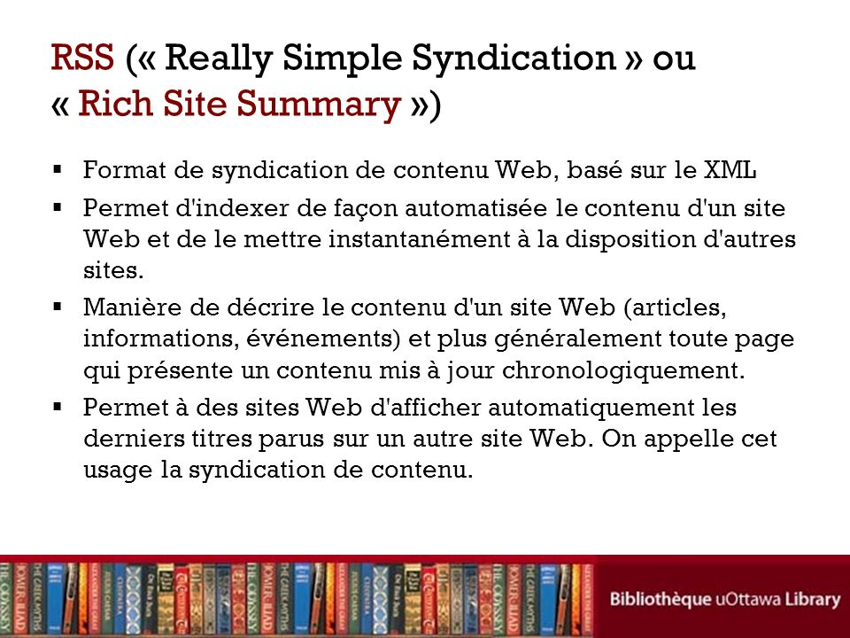 RSS (« Really Simple Syndication » ou « Rich Site Summary ») Format de syndication de contenu Web, basé sur le XML Permet d indexer de façon automatisée le contenu d un site Web et de le mettre instantanément à la disposition d autres sites.