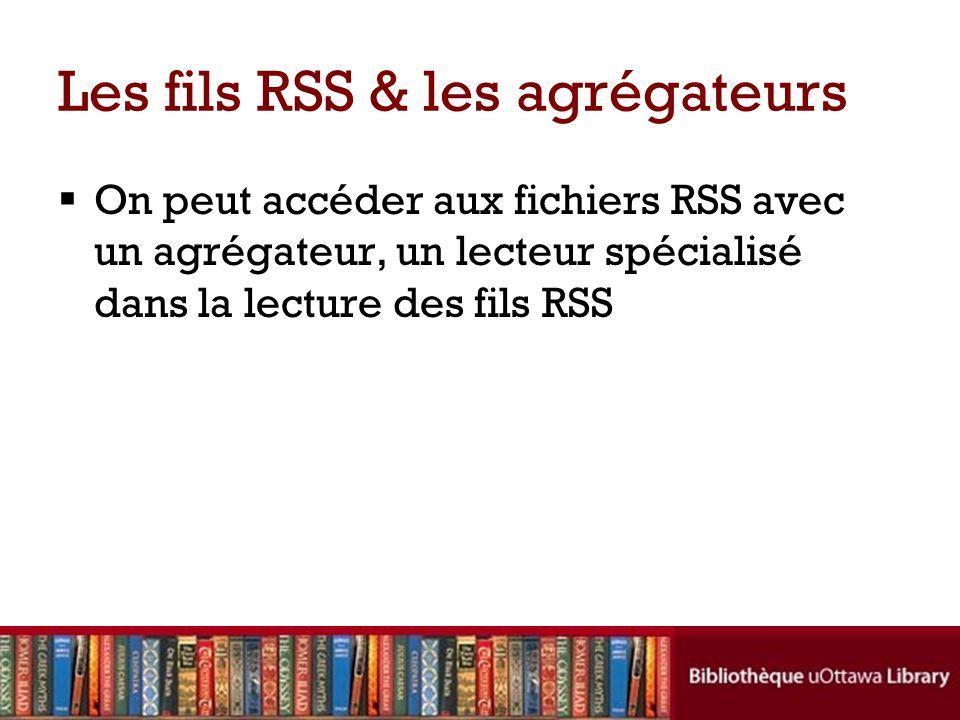 Les fils RSS & les agrégateurs On peut accéder aux fichiers RSS avec un agrégateur, un lecteur spécialisé dans la lecture des fils RSS