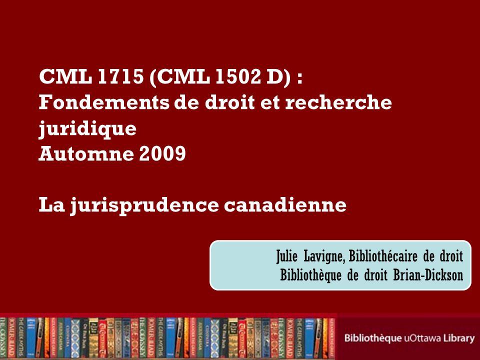 CML 1715 (CML 1502 D) : Fondements de droit et recherche juridique Automne 2009 La jurisprudence canadienne Julie Lavigne, Bibliothécaire de droit Bibliothèque de droit Brian-Dickson