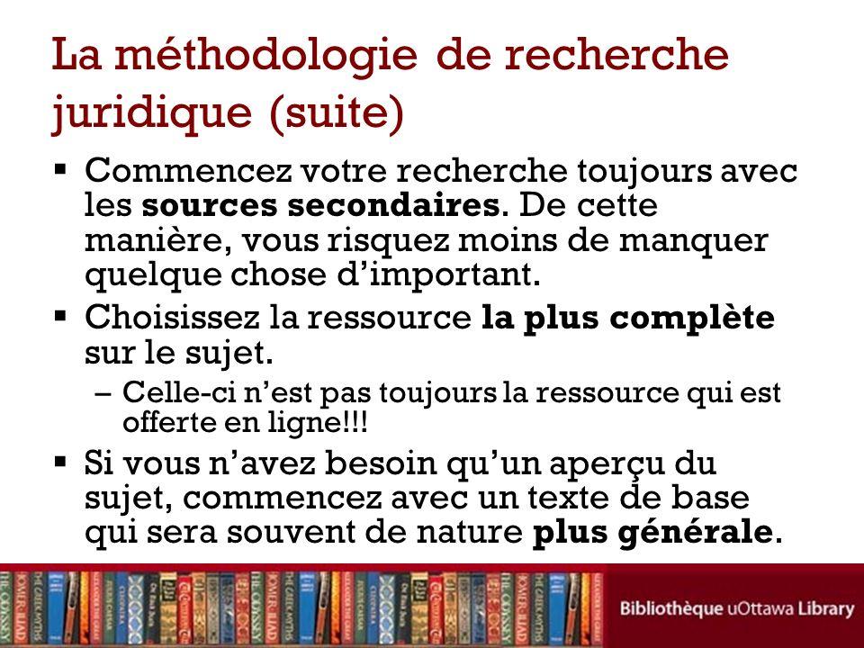 La méthodologie de recherche juridique (suite) Commencez votre recherche toujours avec les sources secondaires. De cette manière, vous risquez moins d