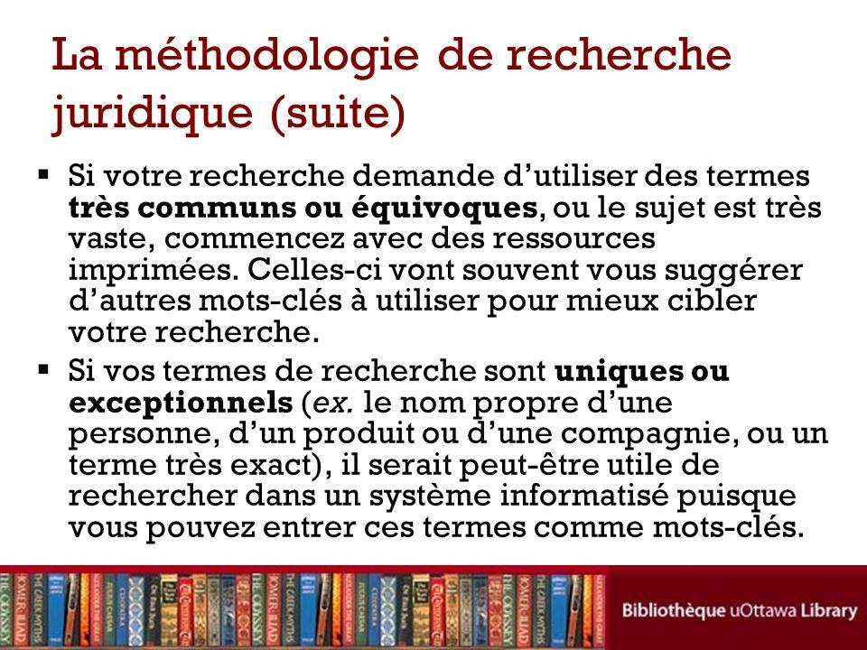 La méthodologie de recherche juridique (suite) Si votre recherche demande dutiliser des termes très communs ou équivoques, ou le sujet est très vaste,