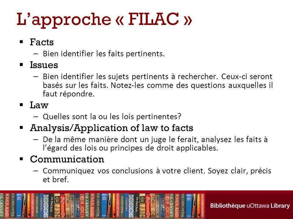 Lapproche « FILAC » Facts –Bien identifier les faits pertinents. Issues –Bien identifier les sujets pertinents à rechercher. Ceux-ci seront basés sur