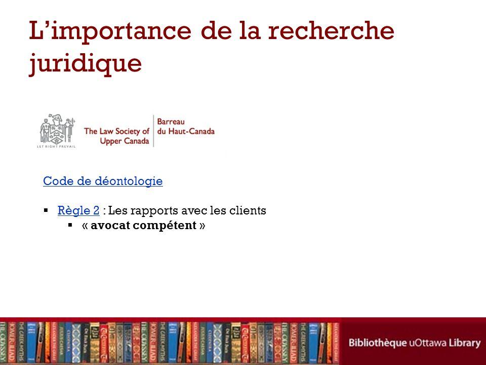 Limportance de la recherche juridique Code de déontologie Règle 2 : Les rapports avec les clientsRègle 2 « avocat compétent »