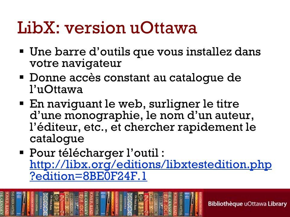 LibX: version uOttawa Une barre doutils que vous installez dans votre navigateur Donne accès constant au catalogue de luOttawa En naviguant le web, su