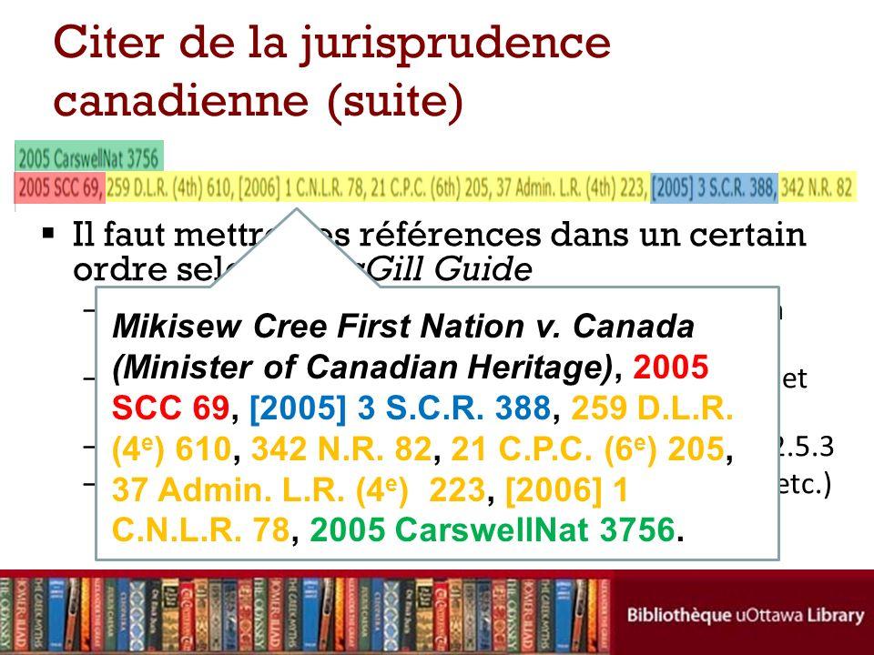 Il faut mettre ces références dans un certain ordre selon le McGill Guide –référence neutre (pour les décisions rendues après à peu près 2001) : voir 3.2.3 –recueils officiels et recueils semi-officiels : voir 3.2.5 et l annexe G –tout autre recueil (les recueils non officiels) : voir 3.2.5.3 –toute référence électronique (QL, WLeC, REJB, EYB, etc.) va complètement à la fin (ou même ne pas de tout) Citer de la jurisprudence canadienne (suite) Mikisew Cree First Nation v.