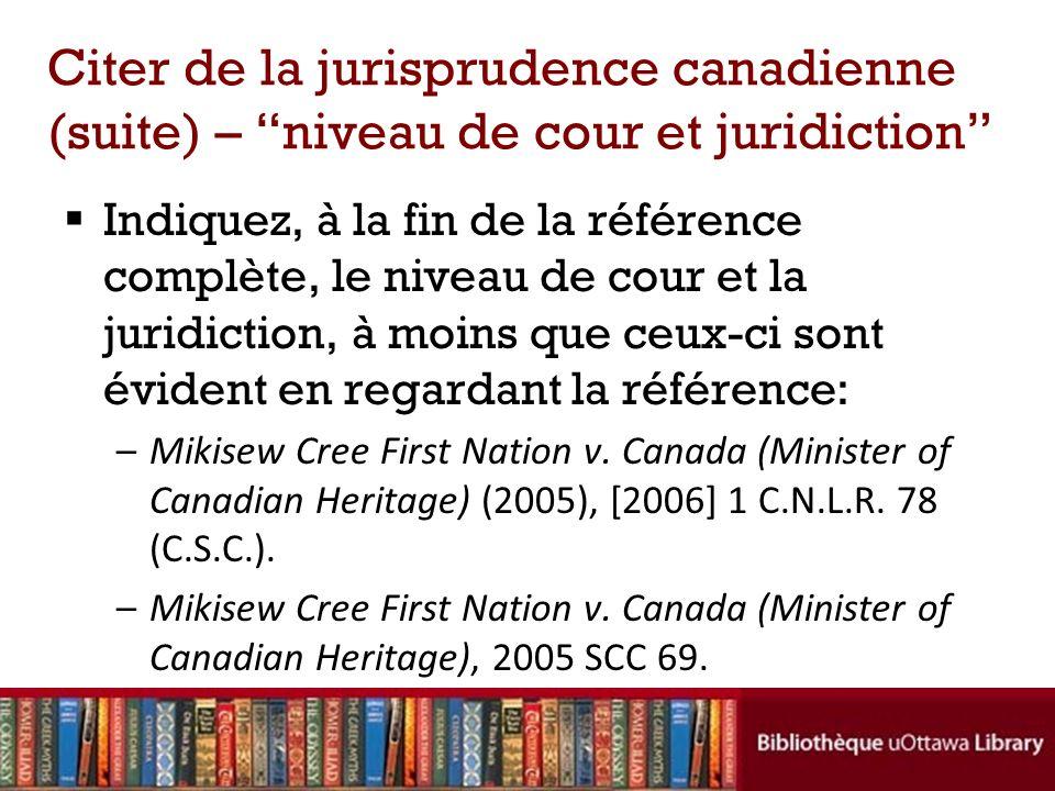 Citer de la jurisprudence canadienne (suite) – niveau de cour et juridiction Indiquez, à la fin de la référence complète, le niveau de cour et la juridiction, à moins que ceux-ci sont évident en regardant la référence: –Mikisew Cree First Nation v.