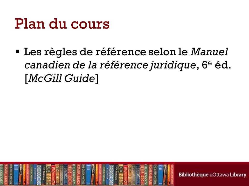 Plan du cours Les règles de référence selon le Manuel canadien de la référence juridique, 6 e éd. [McGill Guide]
