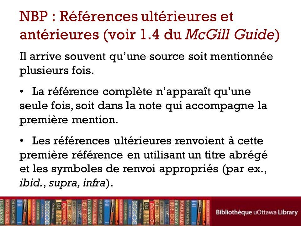 NBP : Références ultérieures et antérieures (voir 1.4 du McGill Guide) Il arrive souvent quune source soit mentionnée plusieurs fois.