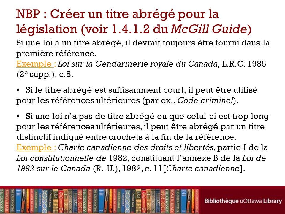 Si une loi a un titre abrégé, il devrait toujours être fourni dans la première référence. Exemple : Loi sur la Gendarmerie royale du Canada, L.R.C. 19