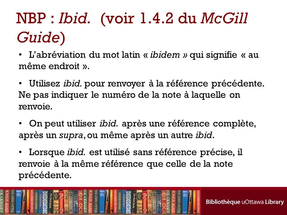 Labréviation du mot latin « ibidem » qui signifie « au même endroit ». Utilisez ibid. pour renvoyer à la référence précédente. Ne pas indiquer le numé