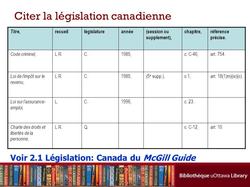 Citer la législation canadienne Titre, recueillégislatureannée(session ou supplement), chapitre,référence précise. Code criminel, L.R.C.1985,c. C-46,a