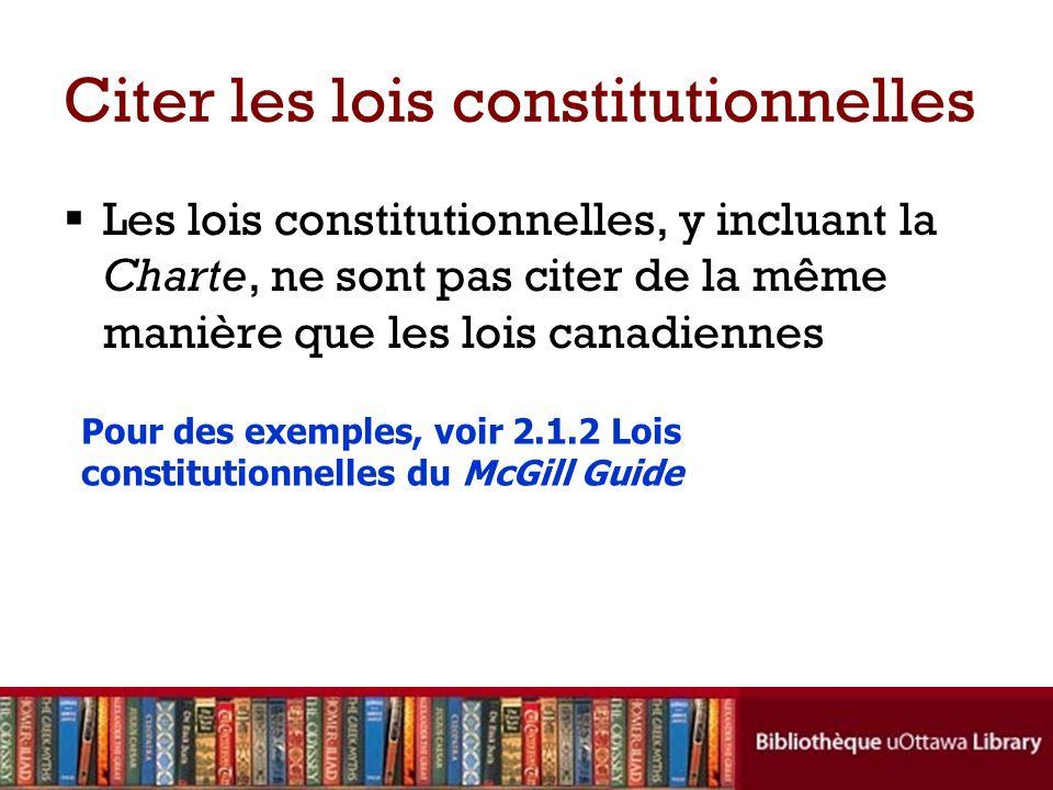 Citer les lois constitutionnelles Les lois constitutionnelles, y incluant la Charte, ne sont pas citer de la même manière que les lois canadiennes Pour des exemples, voir 2.1.2 Lois constitutionnelles du McGill Guide