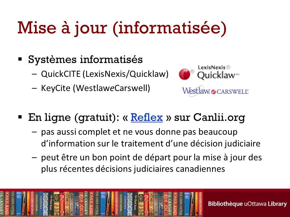 Mise à jour (informatisée) Systèmes informatisés –QuickCITE (LexisNexis/Quicklaw) –KeyCite (WestlaweCarswell) En ligne (gratuit): « Reflex » sur Canlii.orgReflex –pas aussi complet et ne vous donne pas beaucoup dinformation sur le traitement dune décision judiciaire –peut être un bon point de départ pour la mise à jour des plus récentes décisions judiciaires canadiennes
