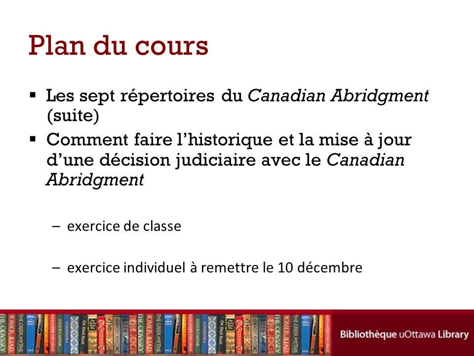 Plan du cours Les sept répertoires du Canadian Abridgment (suite) Comment faire lhistorique et la mise à jour dune décision judiciaire avec le Canadian Abridgment –exercice de classe –exercice individuel à remettre le 10 décembre
