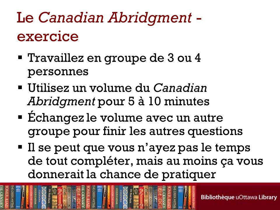 Le Canadian Abridgment - exercice Travaillez en groupe de 3 ou 4 personnes Utilisez un volume du Canadian Abridgment pour 5 à 10 minutes Échangez le volume avec un autre groupe pour finir les autres questions Il se peut que vous nayez pas le temps de tout compléter, mais au moins ça vous donnerait la chance de pratiquer