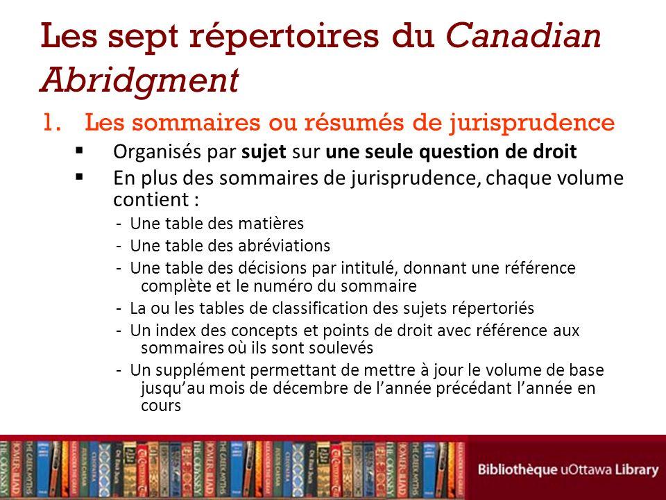 Les sept répertoires du Canadian Abridgment 1.Les sommaires ou résumés de jurisprudence Organisés par sujet sur une seule question de droit En plus des sommaires de jurisprudence, chaque volume contient : - Une table des matières - Une table des abréviations - Une table des décisions par intitulé, donnant une référence complète et le numéro du sommaire - La ou les tables de classification des sujets répertoriés - Un index des concepts et points de droit avec référence aux sommaires où ils sont soulevés - Un supplément permettant de mettre à jour le volume de base jusquau mois de décembre de lannée précédant lannée en cours
