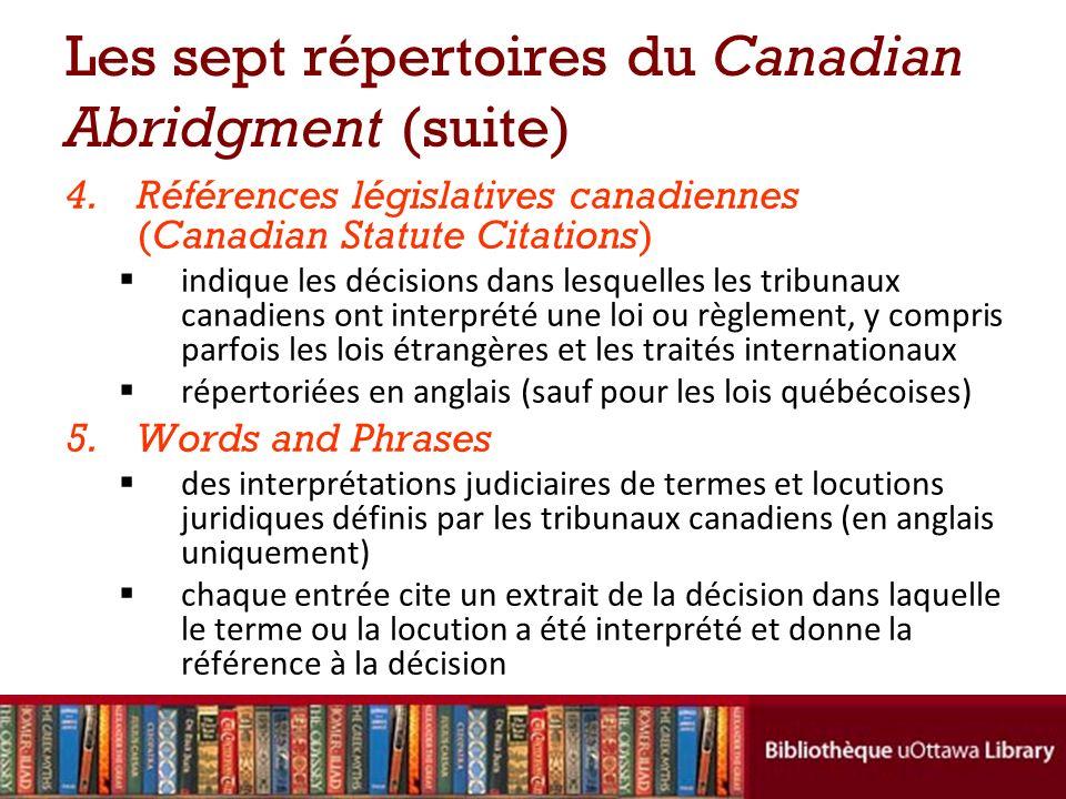 Les sept répertoires du Canadian Abridgment (suite) 4.Références législatives canadiennes (Canadian Statute Citations) indique les décisions dans lesquelles les tribunaux canadiens ont interprété une loi ou règlement, y compris parfois les lois étrangères et les traités internationaux répertoriées en anglais (sauf pour les lois québécoises) 5.Words and Phrases des interprétations judiciaires de termes et locutions juridiques définis par les tribunaux canadiens (en anglais uniquement) chaque entrée cite un extrait de la décision dans laquelle le terme ou la locution a été interprété et donne la référence à la décision