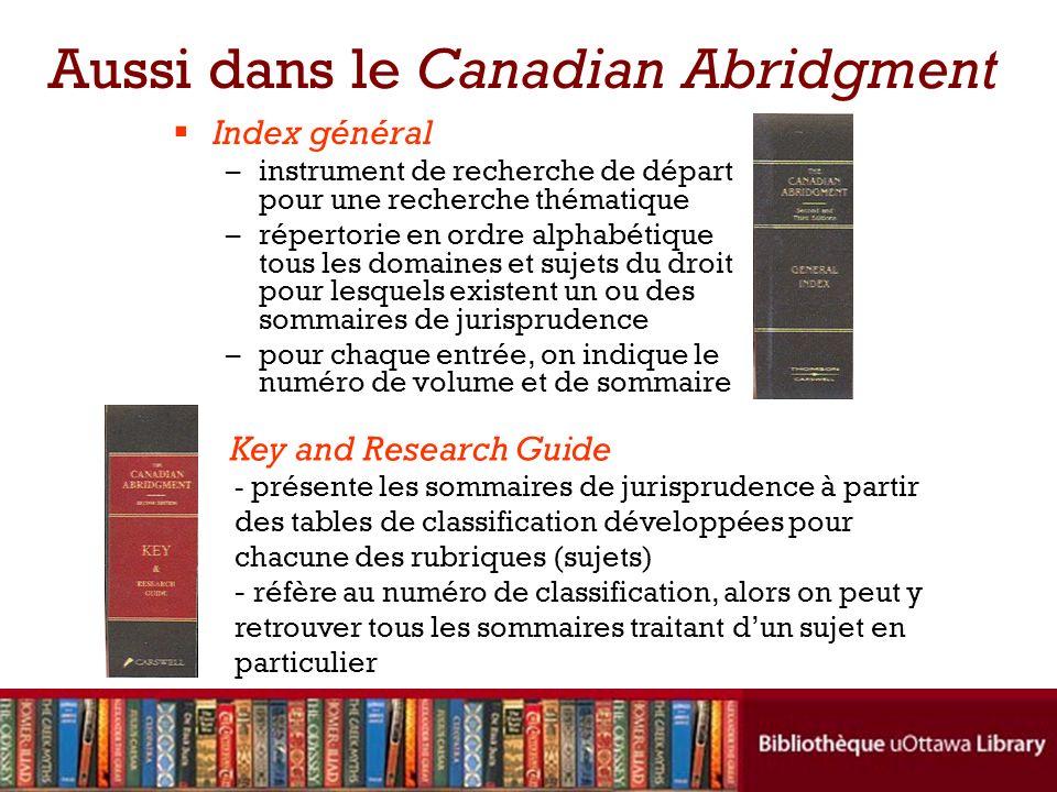 Aussi dans le Canadian Abridgment Index général –instrument de recherche de départ pour une recherche thématique –répertorie en ordre alphabétique tous les domaines et sujets du droit pour lesquels existent un ou des sommaires de jurisprudence –pour chaque entrée, on indique le numéro de volume et de sommaire Key and Research Guide - présente les sommaires de jurisprudence à partir des tables de classification développées pour chacune des rubriques (sujets) - réfère au numéro de classification, alors on peut y retrouver tous les sommaires traitant dun sujet en particulier