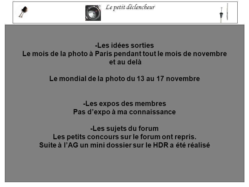 Le petit déclencheur -Les idées sorties Le mois de la photo à Paris pendant tout le mois de novembre et au delà Le mondial de la photo du 13 au 17 novembre -Les expos des membres Pas dexpo à ma connaissance -Les sujets du forum Les petits concours sur le forum ont repris.