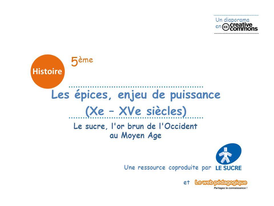 Un diaporama en Une ressource coproduite par et 5 ème Histoire Les épices, enjeu de puissance (Xe – XVe siècles) Le sucre, l'or brun de l'Occident au