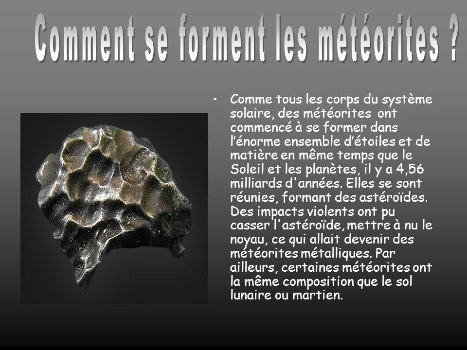Comme tous les corps du système solaire, des météorites ont commencé à se former dans lénorme ensemble détoiles et de matière en même temps que le Soleil et les planètes, il y a 4,56 milliards d années.