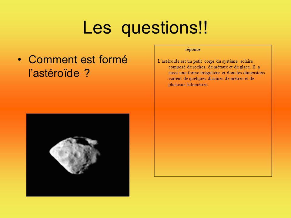 Les questions!! Comment est formé lastéroïde ? réponse Lastéroïde est un petit corps du système solaire composé de roches, de métaux et de glace. Il a