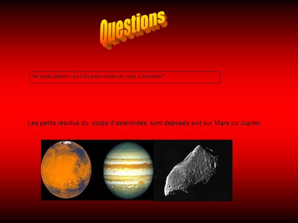 Sur quelle planète y a-t-il les petits résidus du corps dastéroïdes ? Les petits résidus du corps dastéroïdes sont déposés soit sur Mars ou Jupiter.