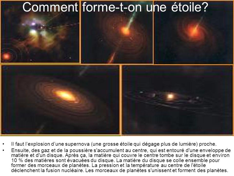 Comment forme-t-on une étoile? Il faut lexplosion dune supernova (une grosse étoile qui dégage plus de lumière) proche. Ensuite, des gaz et de la pous