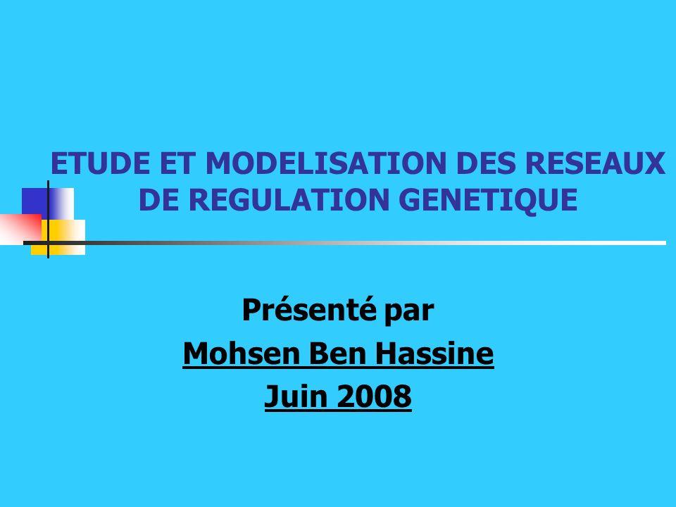 ETUDE ET MODELISATION DES RESEAUX DE REGULATION GENETIQUE Présenté par Mohsen Ben Hassine Juin 2008