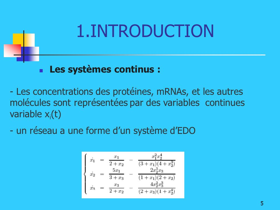 5 1.INTRODUCTION Les systèmes continus : - Les concentrations des protéines, mRNAs, et les autres molécules sont représentées par des variables contin