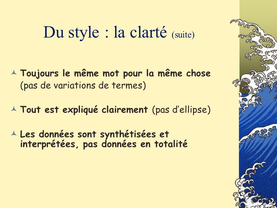 Du style : la clarté (suite) Toujours le même mot pour la même chose (pas de variations de termes) Tout est expliqué clairement (pas dellipse) Les don