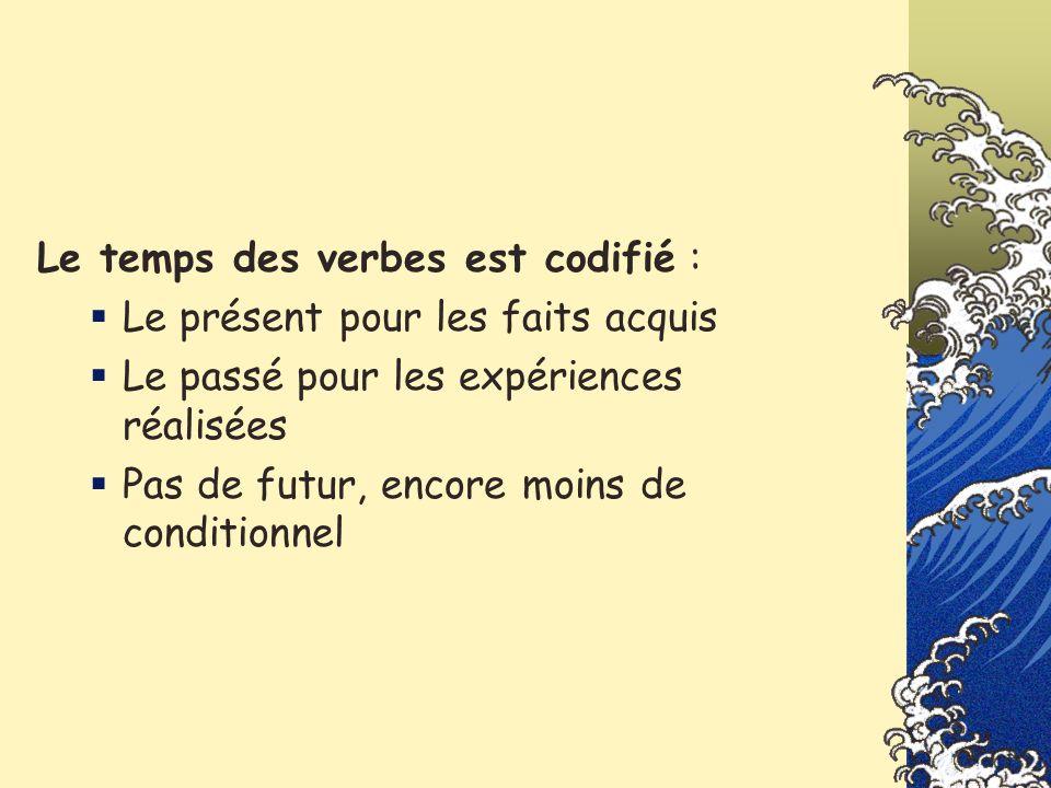 Le temps des verbes est codifié : Le présent pour les faits acquis Le passé pour les expériences réalisées Pas de futur, encore moins de conditionnel