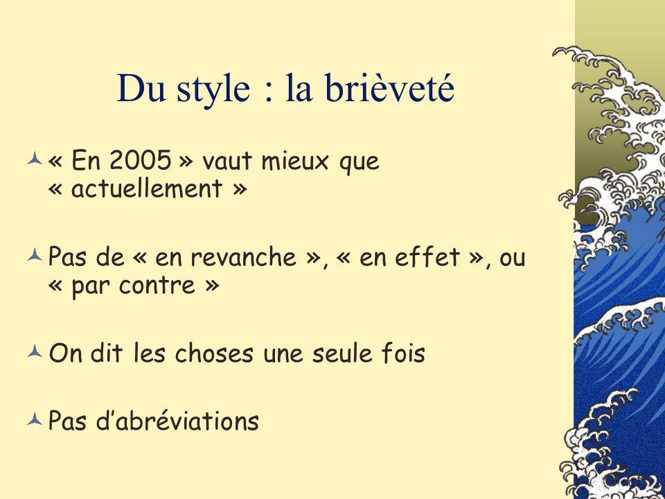 Du style : la brièveté « En 2005 » vaut mieux que « actuellement » Pas de « en revanche », « en effet », ou « par contre » On dit les choses une seule