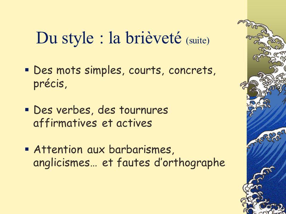 Du style : la brièveté (suite) Des mots simples, courts, concrets, précis, Des verbes, des tournures affirmatives et actives Attention aux barbarismes