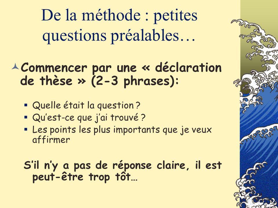 De la méthode : petites questions préalables… Commencer par une « déclaration de thèse » (2-3 phrases): Quelle était la question ? Quest-ce que jai tr