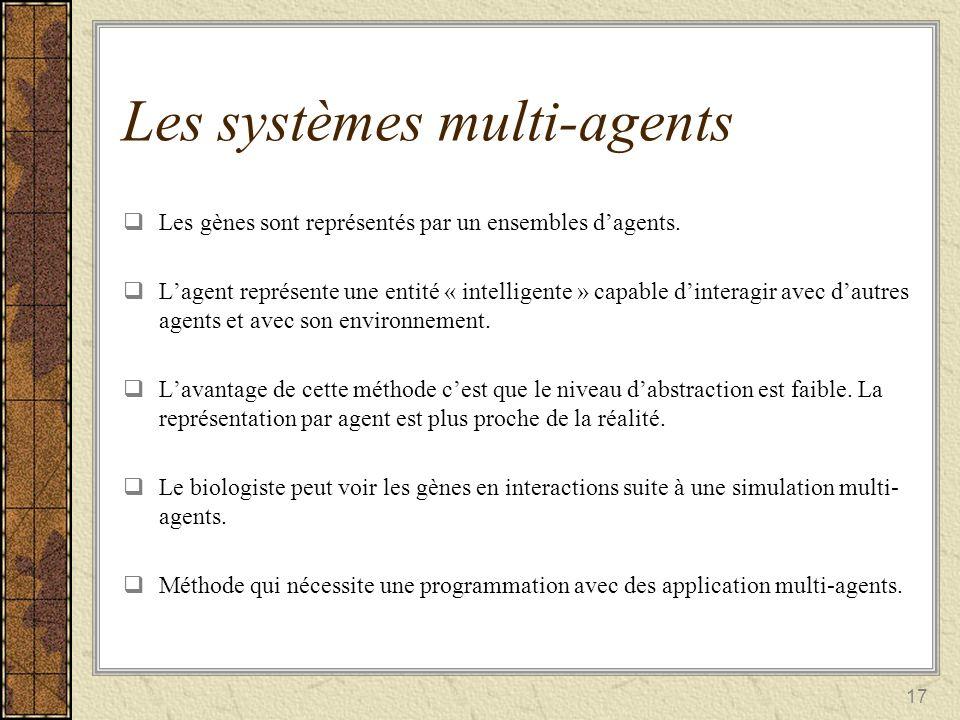 17 Les systèmes multi-agents Les gènes sont représentés par un ensembles dagents. Lagent représente une entité « intelligente » capable dinteragir ave